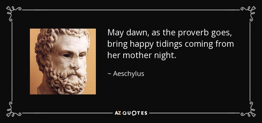 May dawn, as the proverb goes, bring happy tidings coming from her mother night. - Aeschylus