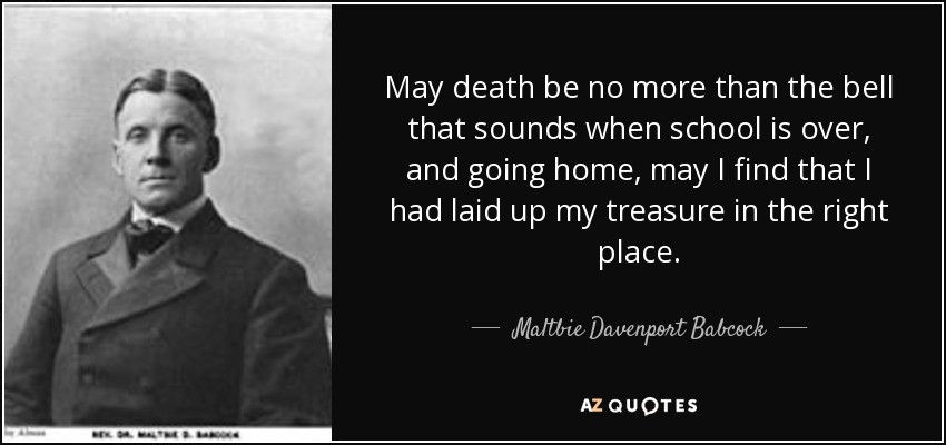 May death be no more than the bell that sounds when school is over, and going home, may I find that I had laid up my treasure in the right place. - Maltbie Davenport Babcock