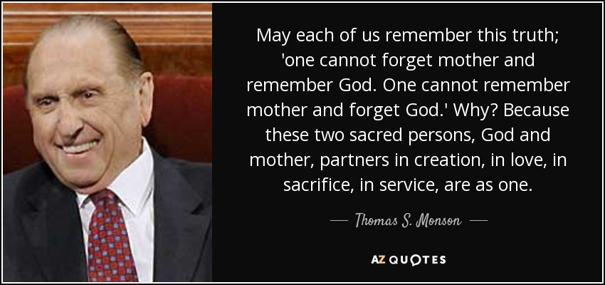May each of us remember this truth; 'one cannot forget mother and remember God. One cannot remember mother and forget God.' Why? Because these two sacred persons, God and mother, partners in creation, in love, in sacrifice, in service, are as one. - Thomas S. Monson