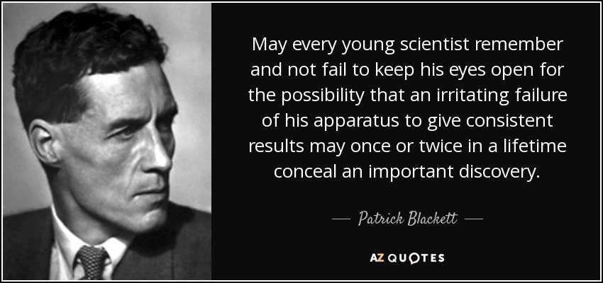May every young scientist remember and not fail to keep his eyes open for the possibility that an irritating failure of his apparatus to give consistent results may once or twice in a lifetime conceal an important discovery. - Patrick Blackett, Baron Blackett