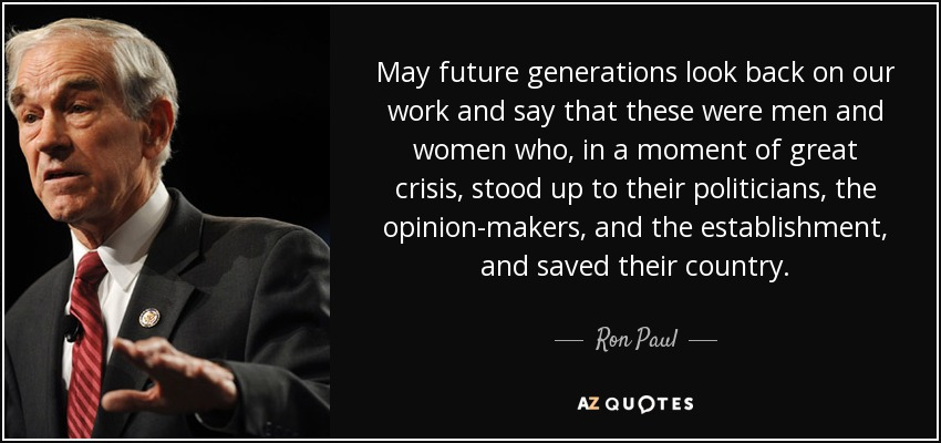 May future generations look back on our work and say that these were men and women who, in a moment of great crisis, stood up to their politicians, the opinion-makers, and the establishment, and saved their country. - Ron Paul