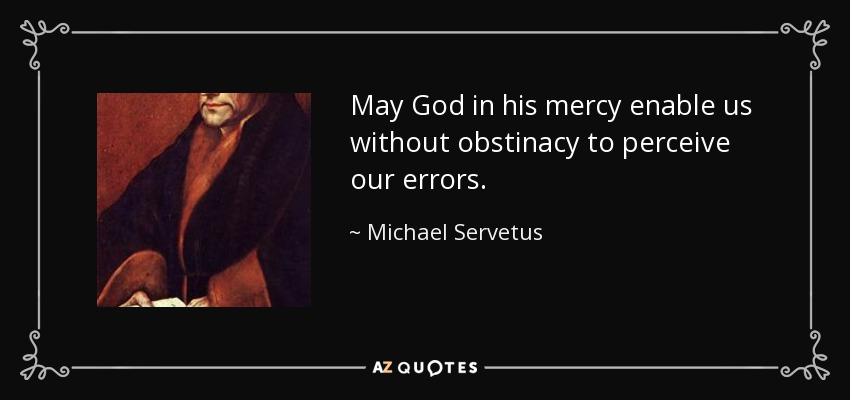 May God in his mercy enable us without obstinacy to perceive our errors. - Michael Servetus