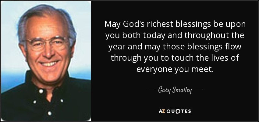 May God's richest blessings be upon you both today and throughout the year and may those blessings flow through you to touch the lives of everyone you meet. - Gary Smalley