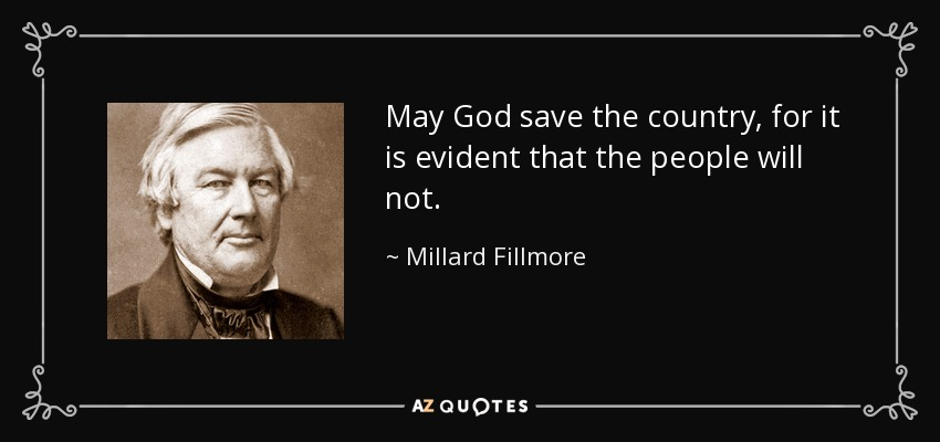May God save the country, for it is evident that the people will not. - Millard Fillmore
