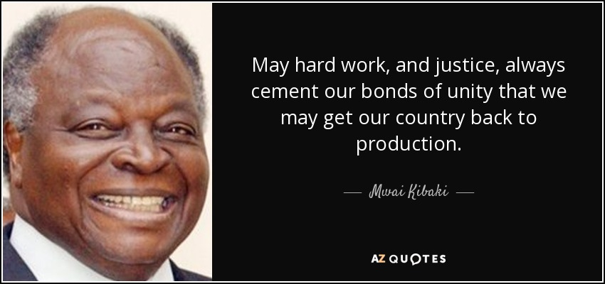 May hard work, and justice, always cement our bonds of unity that we may get our country back to production. - Mwai Kibaki