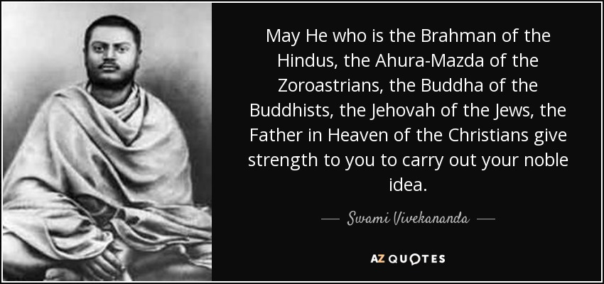 May He who is the Brahman of the Hindus, the Ahura-Mazda of the Zoroastrians, the Buddha of the Buddhists, the Jehovah of the Jews, the Father in Heaven of the Christians give strength to you to carry out your noble idea. - Swami Vivekananda