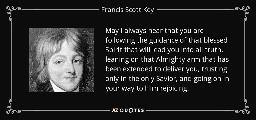 May I always hear that you are following the guidance of that blessed Spirit that will lead you into all truth, leaning on that Almighty arm that has been extended to deliver you, trusting only in the only Savior, and going on in your way to Him rejoicing. - Francis Scott Key