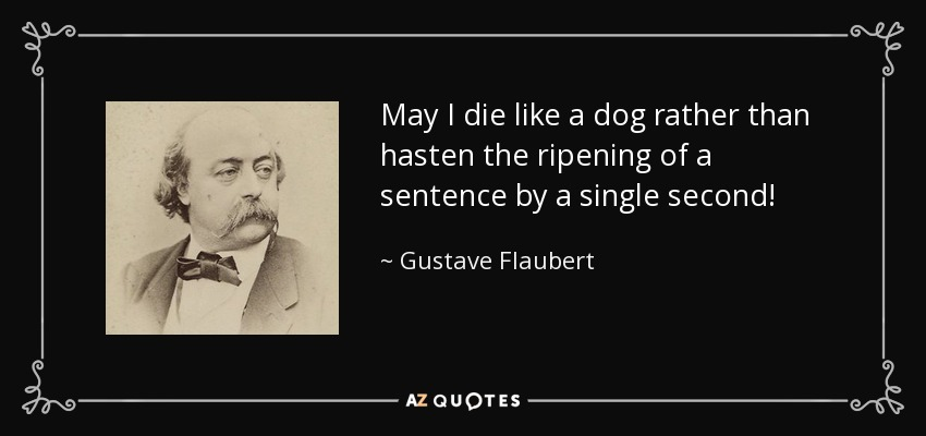 May I die like a dog rather than hasten the ripening of a sentence by a single second! - Gustave Flaubert