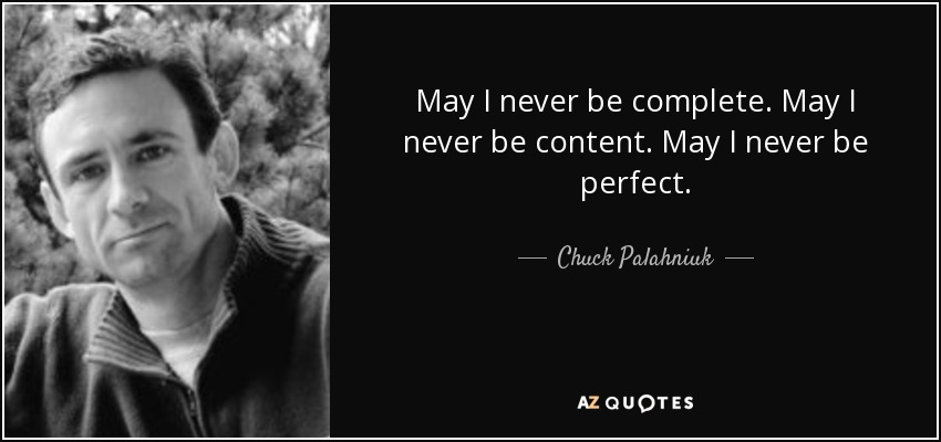 May I never be complete. May I never be content. May I never be perfect. - Chuck Palahniuk