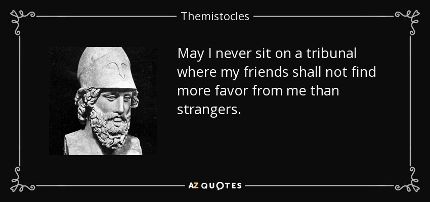 May I never sit on a tribunal where my friends shall not find more favor from me than strangers. - Themistocles