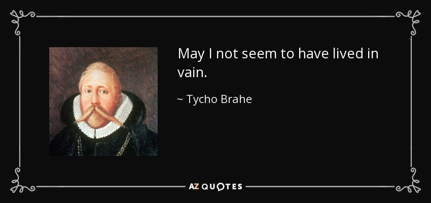 May I not seem to have lived in vain. - Tycho Brahe