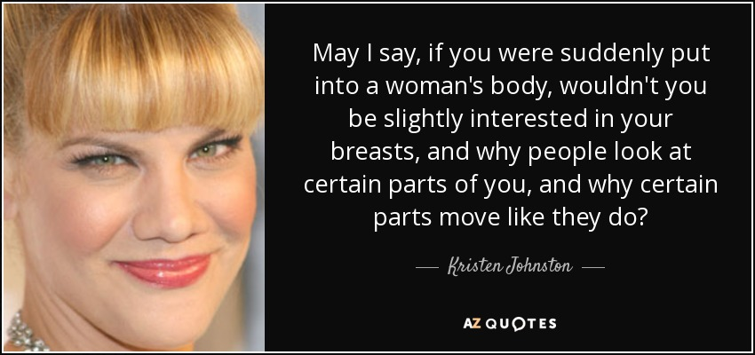 May I say, if you were suddenly put into a woman's body, wouldn't you be slightly interested in your breasts, and why people look at certain parts of you, and why certain parts move like they do? - Kristen Johnston