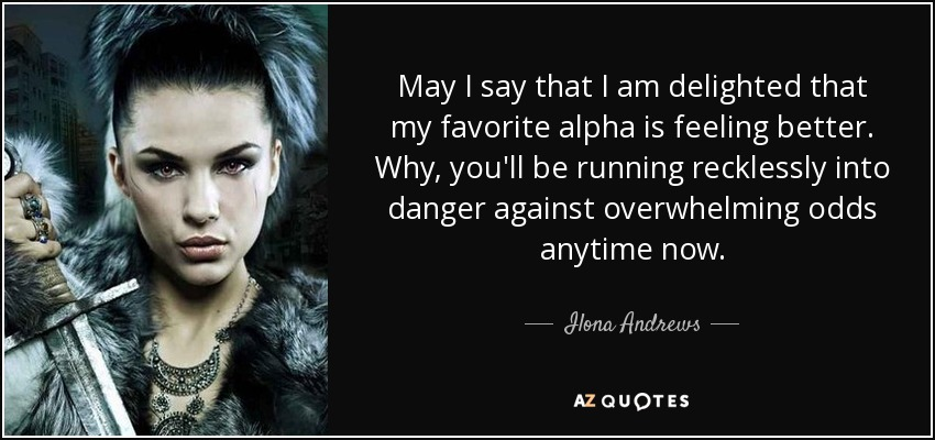 May I say that I am delighted that my favorite alpha is feeling better. Why, you'll be running recklessly into danger against overwhelming odds anytime now. - Ilona Andrews