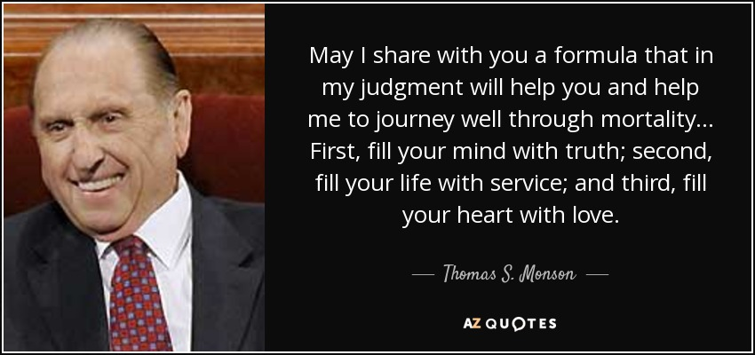 May I share with you a formula that in my judgment will help you and help me to journey well through mortality... First, fill your mind with truth; second, fill your life with service; and third, fill your heart with love. - Thomas S. Monson
