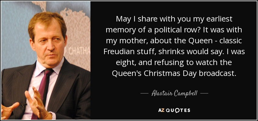 May I share with you my earliest memory of a political row? It was with my mother, about the Queen - classic Freudian stuff, shrinks would say. I was eight, and refusing to watch the Queen's Christmas Day broadcast. - Alastair Campbell