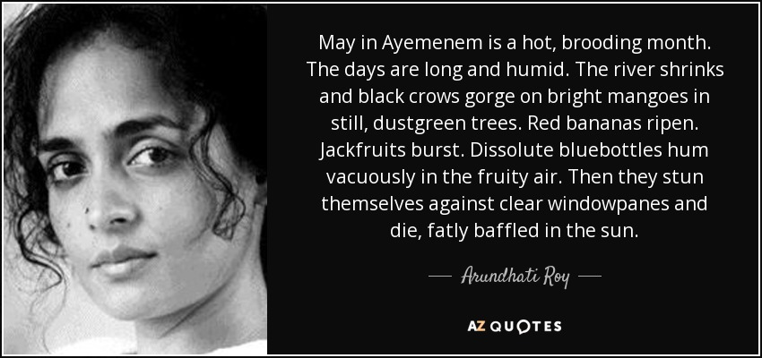May in Ayemenem is a hot, brooding month. The days are long and humid. The river shrinks and black crows gorge on bright mangoes in still, dustgreen trees. Red bananas ripen. Jackfruits burst. Dissolute bluebottles hum vacuously in the fruity air. Then they stun themselves against clear windowpanes and die, fatly baffled in the sun. - Arundhati Roy