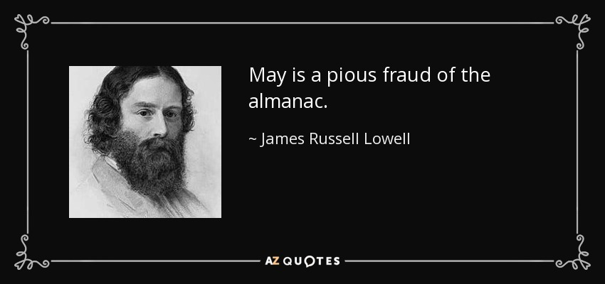 May is a pious fraud of the almanac. - James Russell Lowell