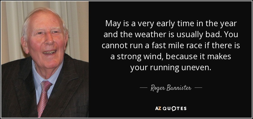 May is a very early time in the year and the weather is usually bad. You cannot run a fast mile race if there is a strong wind, because it makes your running uneven. - Roger Bannister