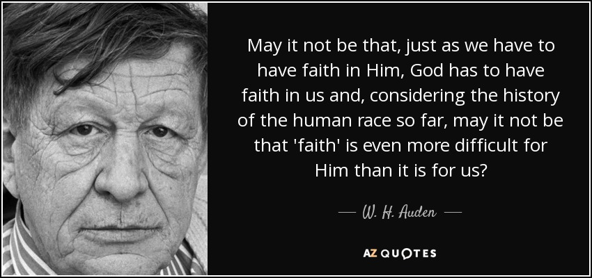 May it not be that, just as we have to have faith in Him, God has to have faith in us and, considering the history of the human race so far, may it not be that 'faith' is even more difficult for Him than it is for us? - W. H. Auden