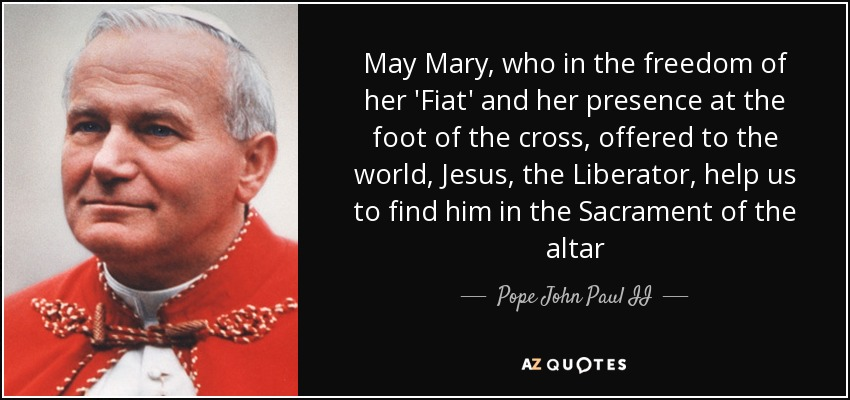 May Mary, who in the freedom of her 'Fiat' and her presence at the foot of the cross, offered to the world, Jesus, the Liberator, help us to find him in the Sacrament of the altar - Pope John Paul II