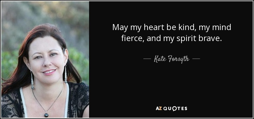 May my heart be kind, my mind fierce, and my spirit brave. - Kate Forsyth