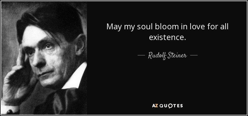 May my soul bloom in love for all existence. - Rudolf Steiner