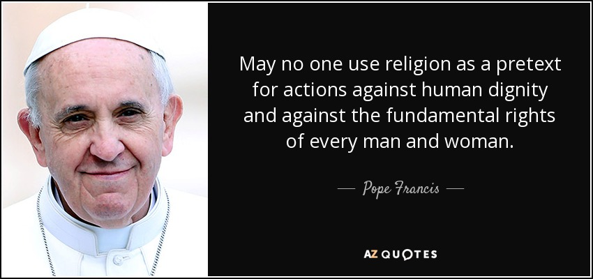 May no one use religion as a pretext for actions against human dignity and against the fundamental rights of every man and woman. - Pope Francis