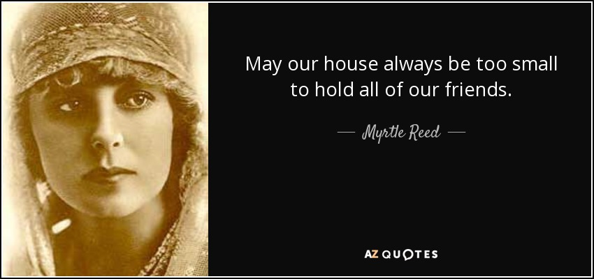 May our house always be too small to hold all of our friends. - Myrtle Reed