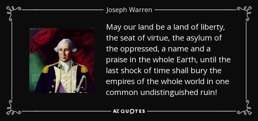 May our land be a land of liberty, the seat of virtue, the asylum of the oppressed, a name and a praise in the whole Earth, until the last shock of time shall bury the empires of the whole world in one common undistinguished ruin! - Joseph Warren
