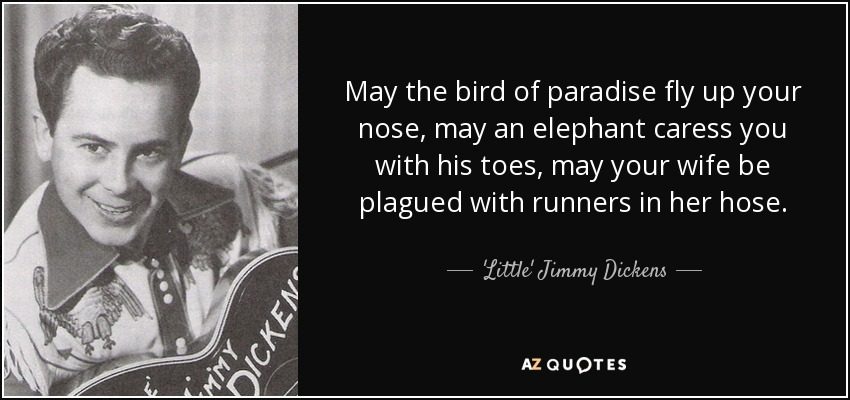 May the bird of paradise fly up your nose, may an elephant caress you with his toes, may your wife be plagued with runners in her hose. - 'Little' Jimmy Dickens