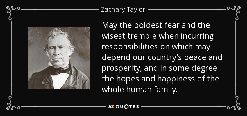 May the boldest fear and the wisest tremble when incurring responsibilities on which may depend our country's peace and prosperity, and in some degree the hopes and happiness of the whole human family. - Zachary Taylor