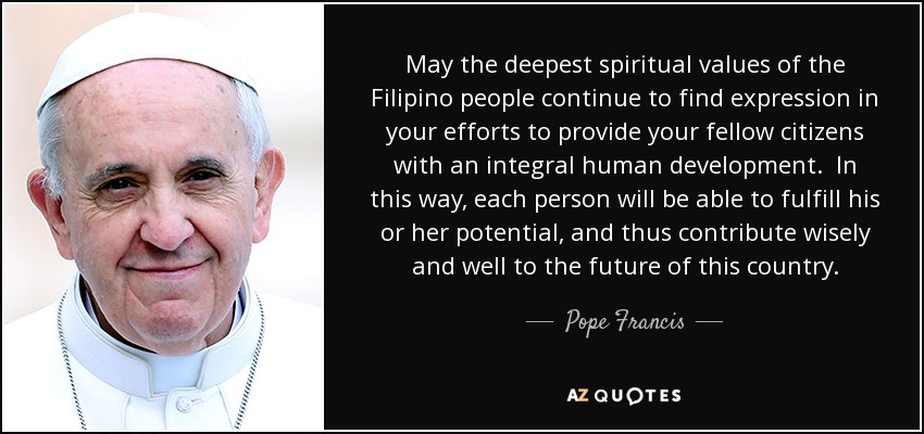 May the deepest spiritual values of the Filipino people continue to find expression in your efforts to provide your fellow citizens with an integral human development. In this way, each person will be able to fulfill his or her potential, and thus contribute wisely and well to the future of this country. - Pope Francis