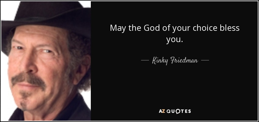 May the God of your choice bless you. - Kinky Friedman