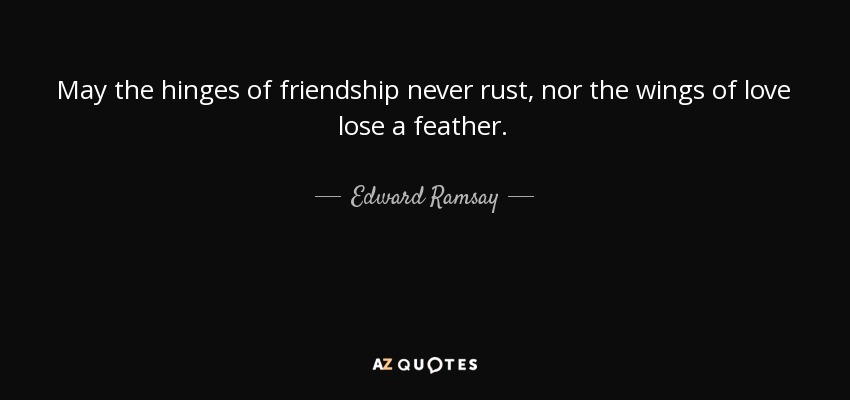 May the hinges of friendship never rust, nor the wings of love lose a feather. - Edward Ramsay