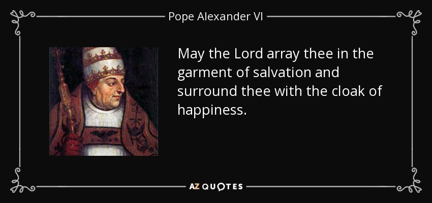 May the Lord array thee in the garment of salvation and surround thee with the cloak of happiness. - Pope Alexander VI