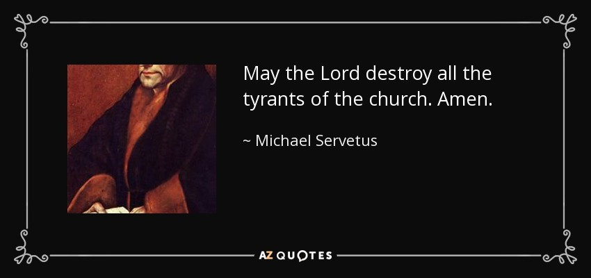 May the Lord destroy all the tyrants of the church. Amen. - Michael Servetus