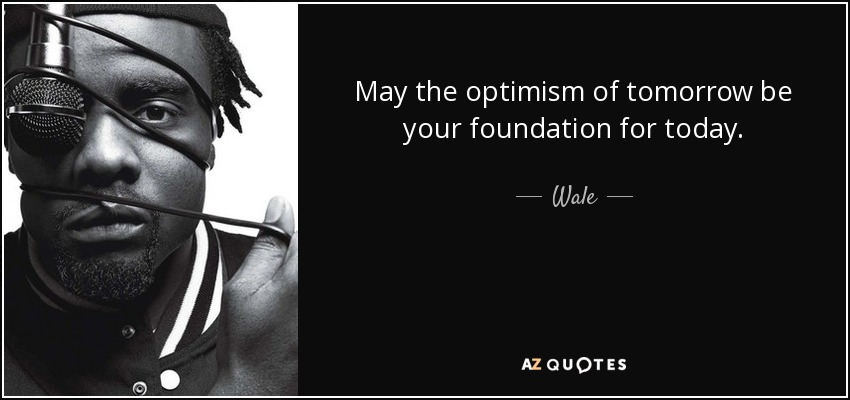 The Principle Of An Optimist Tomorrow Will Be: Wale Quote: May The Optimism Of Tomorrow Be Your