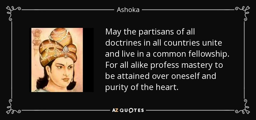 May the partisans of all doctrines in all countries unite and live in a common fellowship. For all alike profess mastery to be attained over oneself and purity of the heart. - Ashoka