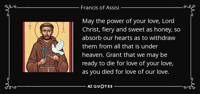 May the power of your love, Lord Christ, fiery and sweet as honey, so absorb our hearts as to withdraw them from all that is under heaven. Grant that we may be ready to die for love of your love, as you died for love of our love. - Francis of Assisi