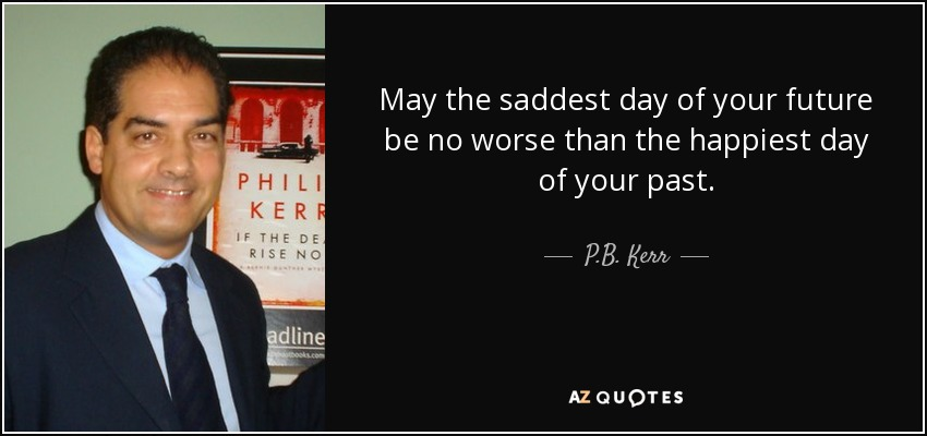 May the saddest day of your future be no worse than the happiest day of your past. - P.B. Kerr