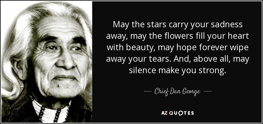 May the stars carry your sadness away, may the flowers fill your heart with beauty, may hope forever wipe away your tears. And, above all, may silence make you strong. - Chief Dan George