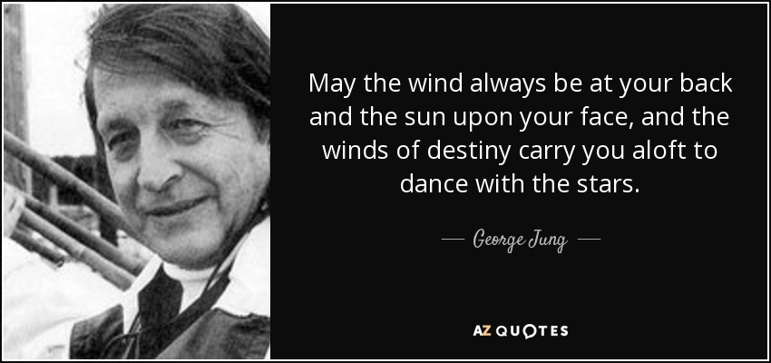 May the wind always be at your back and the sun upon your face, and the winds of destiny carry you aloft to dance with the stars. - George Jung