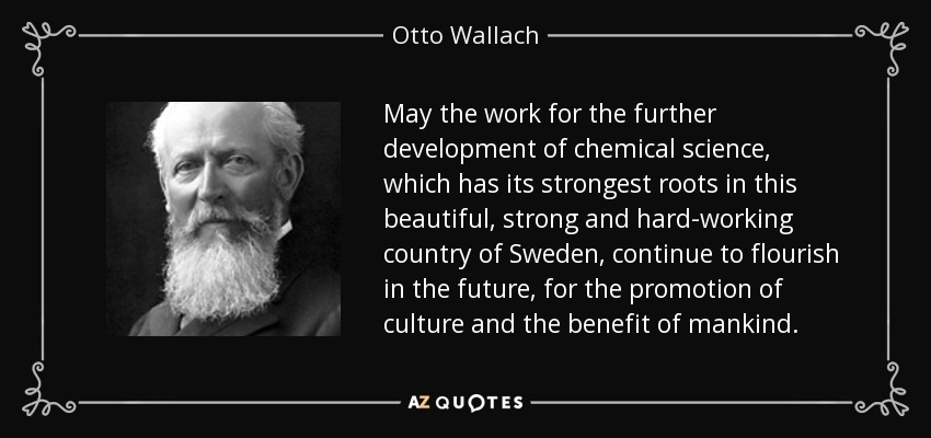 May the work for the further development of chemical science, which has its strongest roots in this beautiful, strong and hard-working country of Sweden, continue to flourish in the future, for the promotion of culture and the benefit of mankind. - Otto Wallach