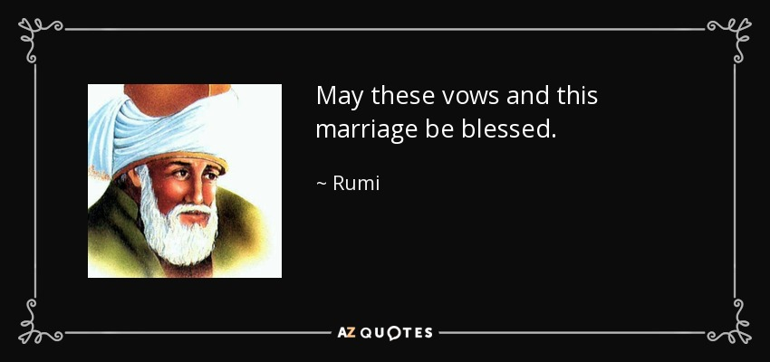 May these vows and this marriage be blessed. - Rumi