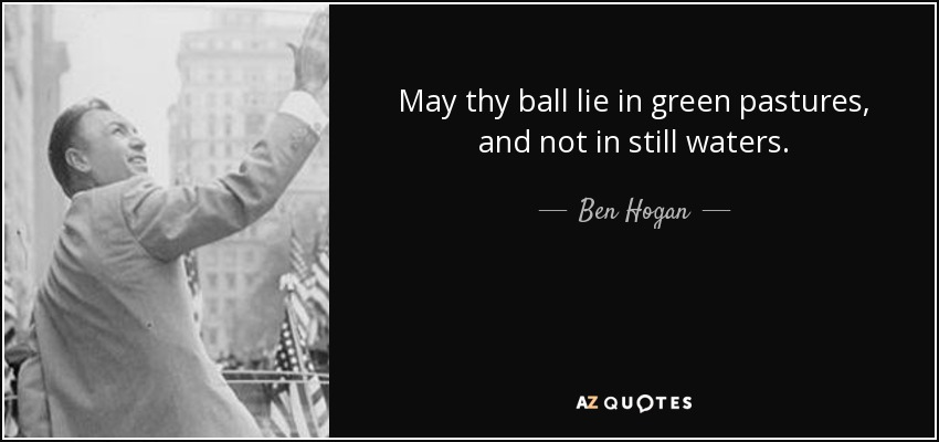 May thy ball lie in green pastures, and not in still waters. - Ben Hogan