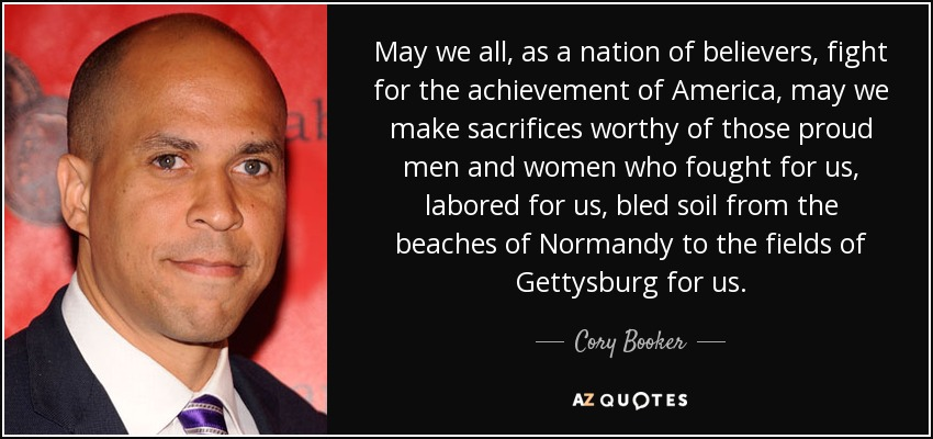 May we all, as a nation of believers, fight for the achievement of America, may we make sacrifices worthy of those proud men and women who fought for us, labored for us, bled soil from the beaches of Normandy to the fields of Gettysburg for us. - Cory Booker