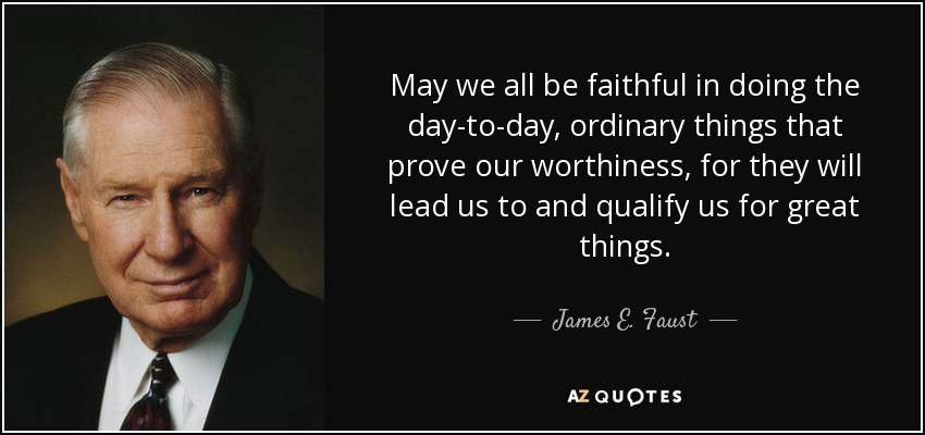 May we all be faithful in doing the day-to-day, ordinary things that prove our worthiness, for they will lead us to and qualify us for great things. - James E. Faust