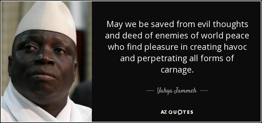 May we be saved from evil thoughts and deed of enemies of world peace who find pleasure in creating havoc and perpetrating all forms of carnage. - Yahya Jammeh