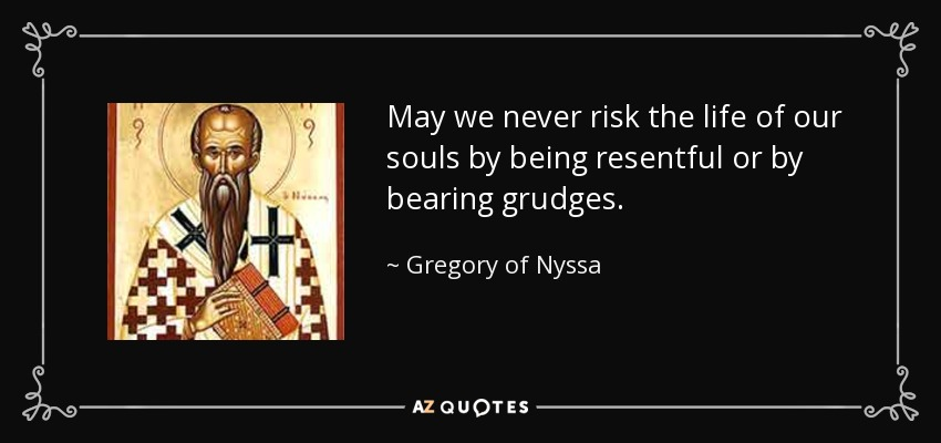 May we never risk the life of our souls by being resentful or by bearing grudges. - Gregory of Nyssa