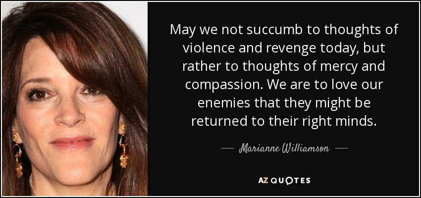 May we not succumb to thoughts of violence and revenge today, but rather to thoughts of mercy and compassion. We are to love our enemies that they might be returned to their right minds. - Marianne Williamson